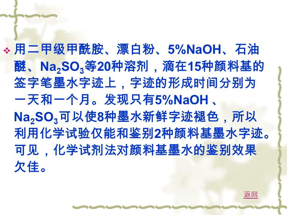  用二甲级甲酰胺、漂白粉、 5%NaOH 、石油 醚、 Na 2 SO 3 等 20 种溶剂,滴在 15 种颜料基的 签字笔墨水字迹上,字迹的形成时间分别为 一天和一个月。发现只有 5%NaOH 、 Na 2 SO 3 可以使 8 种墨水新鲜字迹褪色,所以 利用化学试验仅能和鉴别 2 种颜料基墨水字迹。 可见,化学试剂法对颜料基墨水的鉴别效果 欠佳。 返回