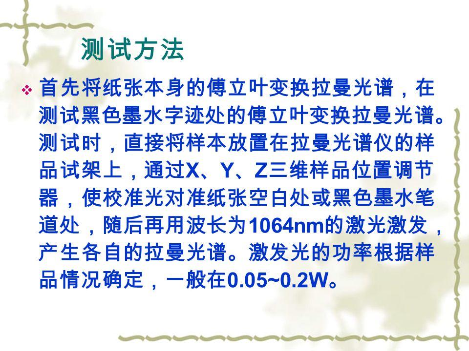 测试方法  首先将纸张本身的傅立叶变换拉曼光谱,在 测试黑色墨水字迹处的傅立叶变换拉曼光谱。 测试时,直接将样本放置在拉曼光谱仪的样 品试架上,通过 X 、 Y 、 Z 三维样品位置调节 器,使校准光对准纸张空白处或黑色墨水笔 道处,随后再用波长为 1064nm 的激光激发, 产生各自的拉曼光谱。激发光的功率根据样 品情况确定,一般在 0.05~0.2W 。