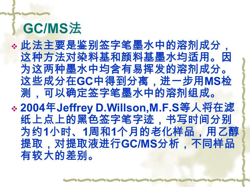 GC/MS 法  此法主要是鉴别签字笔墨水中的溶剂成分, 这种方法对染料基和颜料基墨水均适用。因 为这两种墨水中均含有易挥发的溶剂成分。 这些成分在 GC 中得到分离,进一步用 MS 检 测,可以确定签字笔墨水中的溶剂组成。  2004 年 Jeffrey D.Willson,M.F.S 等人将在滤 纸上点上的黑色签字笔字迹,书写时间分别 为约 1 小时、 1 周和 1 个月的老化样品,用乙醇 提取,对提取液进行 GC/MS 分析,不同样品 有较大的差别。