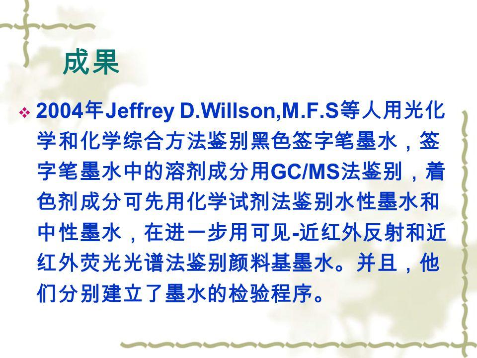  2004 年 Jeffrey D.Willson,M.F.S 等人用光化 学和化学综合方法鉴别黑色签字笔墨水,签 字笔墨水中的溶剂成分用 GC/MS 法鉴别,着 色剂成分可先用化学试剂法鉴别水性墨水和 中性墨水,在进一步用可见 - 近红外反射和近 红外荧光光谱法鉴别颜料基墨水。并且,他 们分别建立了墨水的检验程序。 成果
