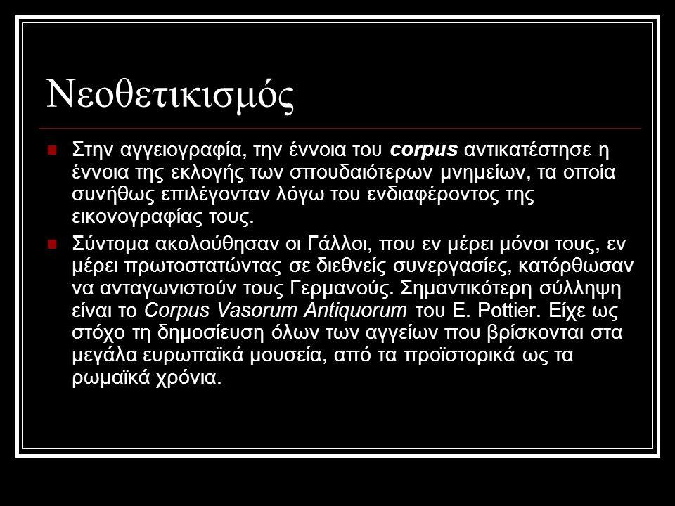 Νεοθετικισμός Στην αγγειογραφία, την έννοια του corpus αντικατέστησε η έννοια της εκλογής των σπουδαιότερων μνημείων, τα οποία συνήθως επιλέγονταν λόγ