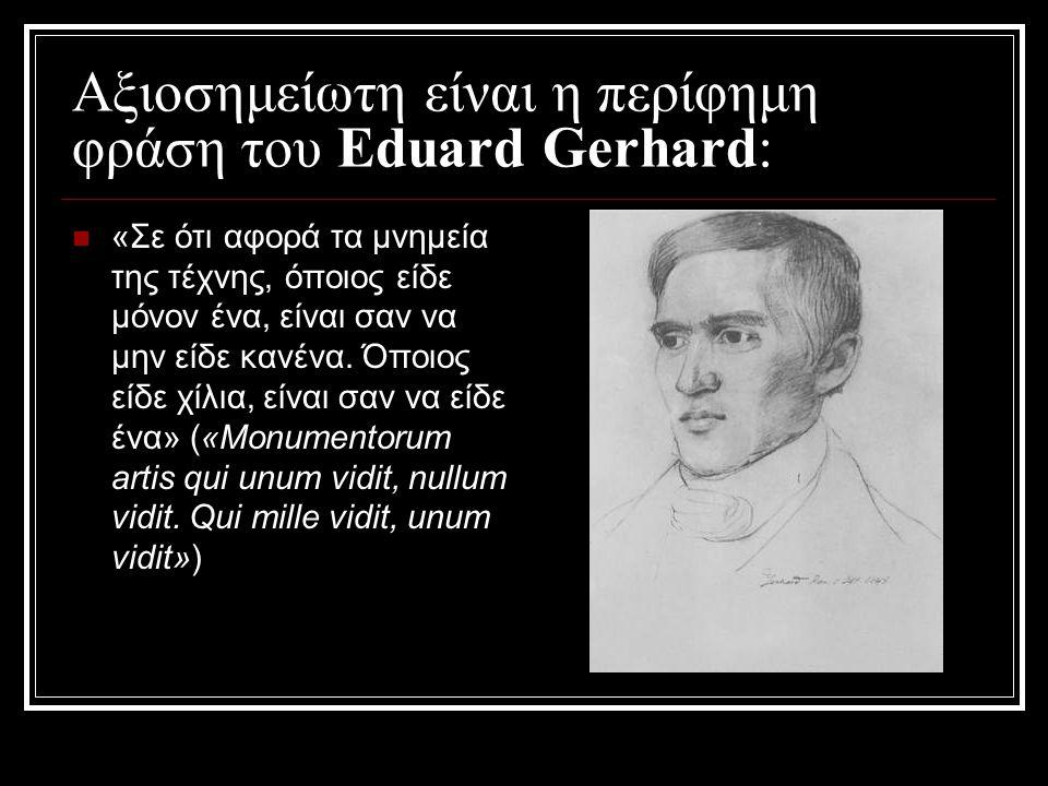 Αξιοσημείωτη είναι η περίφημη φράση του Eduard Gerhard: «Σε ότι αφορά τα μνημεία της τέχνης, όποιος είδε μόνον ένα, είναι σαν να μην είδε κανένα. Όποι