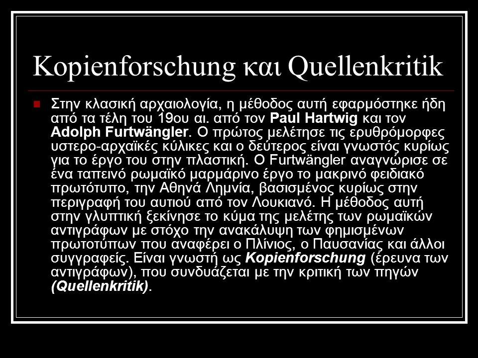 Kopienforschung και Quellenkritik Στην κλασική αρχαιολογία, η μέθοδος αυτή εφαρμόστηκε ήδη από τα τέλη του 19ου αι. από τον Paul Hartwig και τον Adolp