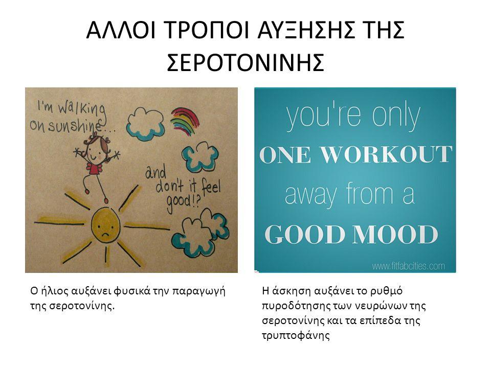 ΑΛΛΟΙ ΤΡΟΠΟΙ ΑΥΞΗΣΗΣ ΤΗΣ ΣΕΡΟΤΟΝΙΝΗΣ Η άσκηση αυξάνει το ρυθμό πυροδότησης των νευρώνων της σεροτονίνης και τα επίπεδα της τρυπτοφάνης Ο ήλιος αυξάνει