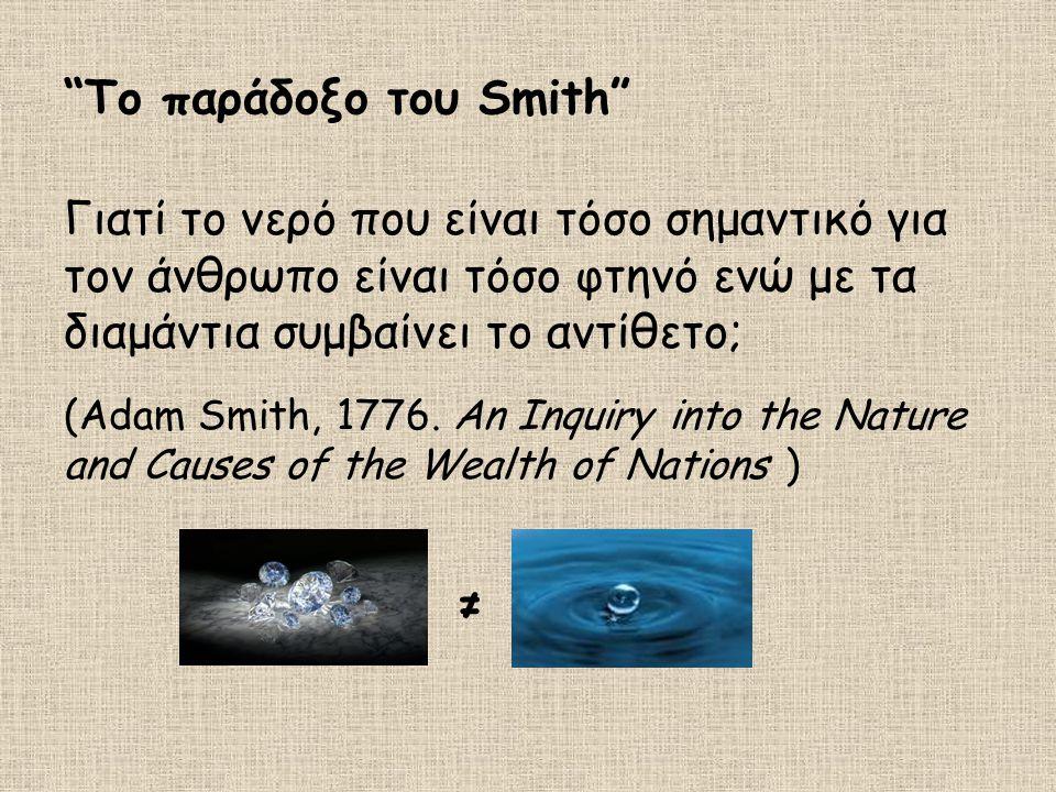 Το παράδοξο του Smith Γιατί το νερό που είναι τόσο σημαντικό για τον άνθρωπο είναι τόσο φτηνό ενώ με τα διαμάντια συμβαίνει το αντίθετο; (Adam Smith, 1776.