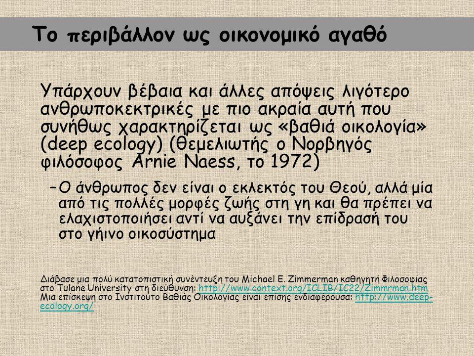 Υπάρχουν βέβαια και άλλες απόψεις λιγότερο ανθρωποκεκτρικές με πιο ακραία αυτή που συνήθως χαρακτηρίζεται ως «βαθιά οικολογία» (deep ecology) (θεμελιωτής ο Νορβηγός φιλόσοφος Arnie Naess, το 1972) –Ο άνθρωπος δεν είναι ο εκλεκτός του Θεού, αλλά μία από τις πολλές μορφές ζωής στη γη και θα πρέπει να ελαχιστοποιήσει αντί να αυξάνει την επίδρασή του στο γήινο οικοσύστημα Διάβασε μια πολύ κατατοπιστική συνέντευξη του Michael E.