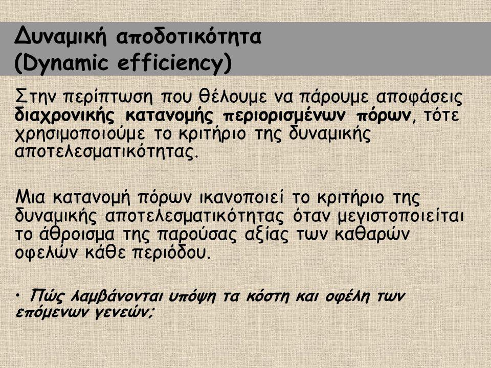 Δυναμική αποδοτικότητα (Dynamic efficiency) Στην περίπτωση που θέλουμε να πάρουμε αποφάσεις διαχρονικής κατανομής περιορισμένων πόρων, τότε χρησιμοποιούμε το κριτήριο της δυναμικής αποτελεσματικότητας.