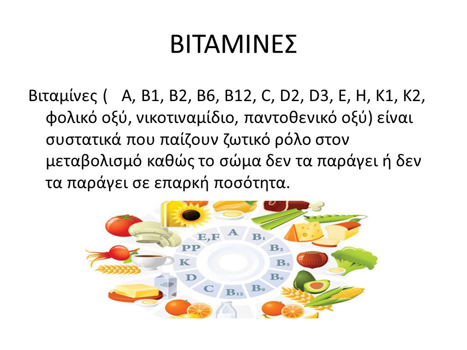 ΒΙΤΑΜΙΝΕΣ Βιταμίνες (A, B1, B2, B6, B12, C, D2, D3, E, H, K1, K2, φολικό οξύ, νικοτιναμίδιο, παντοθενικό οξύ) είναι συστατικά που παίζουν ζωτικό ρόλο