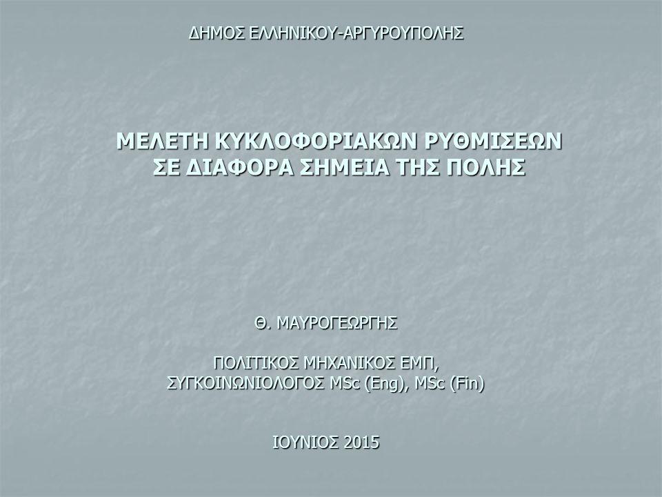 ΜΕΛΕΤΗ ΚΥΚΛΟΦΟΡΙΑΚΩΝ ΡΥΘΜΙΣΕΩΝ ΣΕ ΔΙΑΦΟΡΑ ΣΗΜΕΙΑ ΤΗΣ ΠΟΛΗΣ Θ. ΜΑΥΡΟΓΕΩΡΓΗΣ ΠΟΛΙΤΙΚΟΣ ΜΗΧΑΝΙΚΟΣ ΕΜΠ, ΣΥΓΚΟΙΝΩΝΙΟΛΟΓΟΣ MSc (Eng), MSc (Fin) ΙΟΥΝΙΟΣ 2015