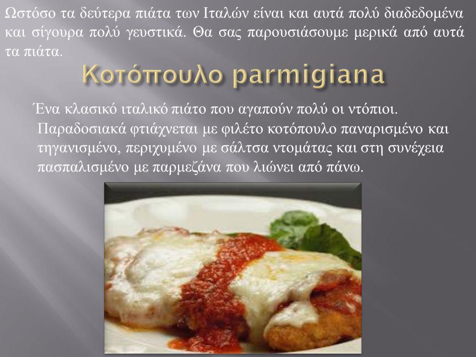 Ένα κλασικό ιταλικό πιάτο που αγαπούν πολύ οι ντόπιοι. Παραδοσιακά φτιάχνεται με φιλέτο κοτόπουλο παναρισμένο και τηγανισμένο, περιχυμένο με σάλτσα ντ