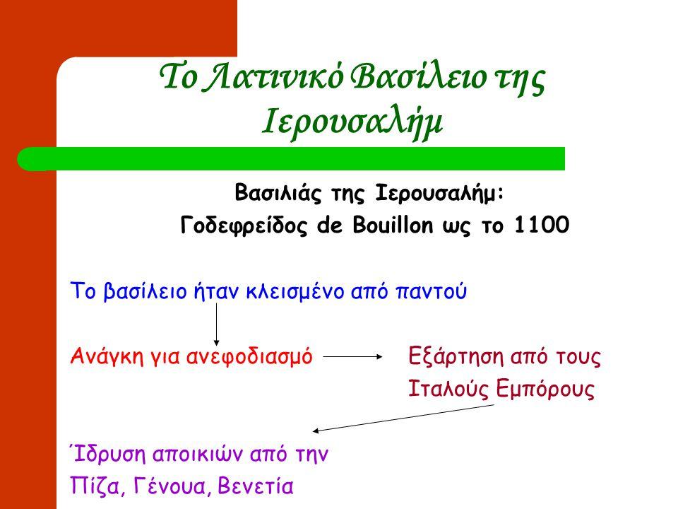 Το Λατινικό Βασίλειο της Ιερουσαλήμ Βασιλιάς της Ιερουσαλήμ: Γοδεφρείδος de Bouillon ως το 1100 Το βασίλειο ήταν κλεισμένο από παντού Ανάγκη για ανεφο