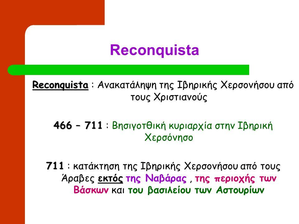 Reconquista Reconquista Reconquista : Ανακατάληψη της Ιβηρικής Χερσονήσου από τους Χριστιανούς 466 – 711 466 – 711 : Βησιγοτθική κυριαρχία στην Ιβηρικ
