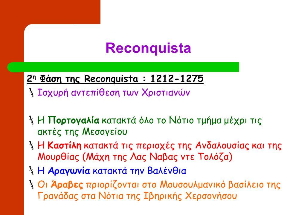 Reconquista 3 η Φάση της Reconquista : 1492 1469 Γάμος της Ισαβέλας της Καστίλης με τον Φερδινάνδο της Αραγωνίας  ένωση των δύο βασιλείων 1492 : προσάρτηση του Μουσουλμανικού βασιλείου της Γρανάδας από το ενωμένο βασίλειο Καστίλης-Αραγωνίας Οριστική εκδίωξη των Μουσουλμάνων Αράβων από την Ιβηρική Χερσόνησο 1502: Αναγκαστικός εκχριστιανισμός των εναπομεινάντων Μουσουλμάνων