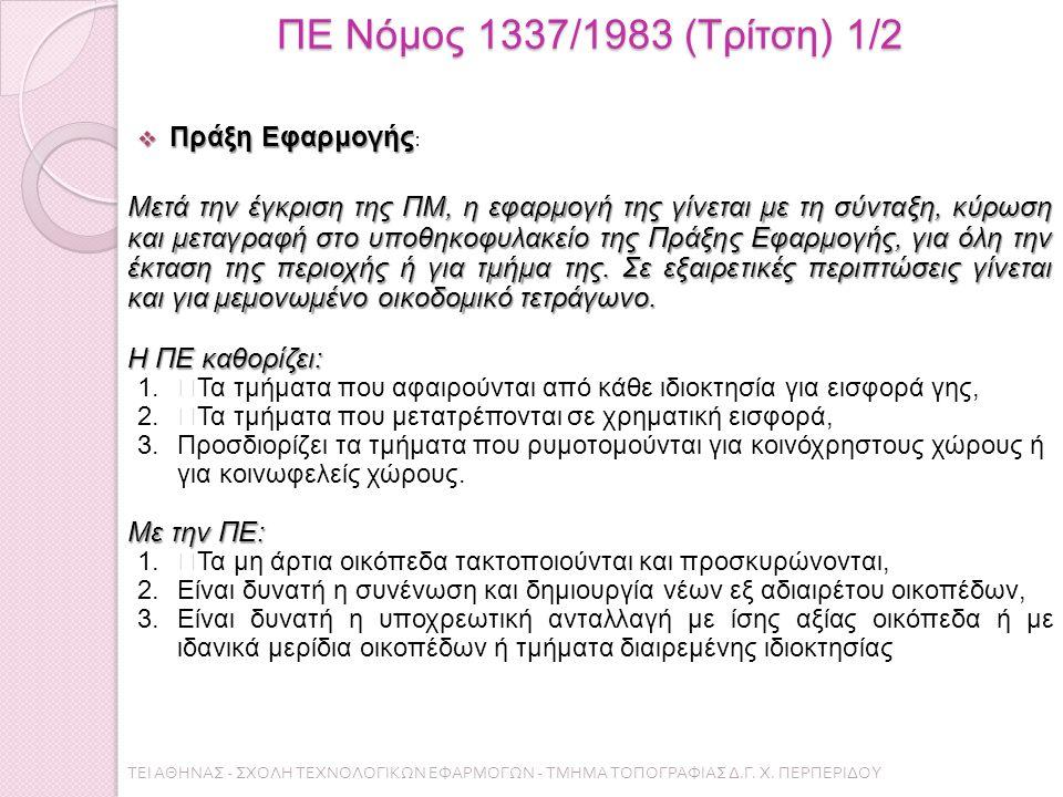ΠΕ Νόμος 1337/1983 (Τρίτση) 1/2  Πράξη Εφαρμογής  Πράξη Εφαρμογής : Μετά την έγκριση της ΠΜ, η εφαρµογή της γίνεται µε τη σύνταξη, κύρωση και µεταγραφή στο υποθηκοφυλακείο της Πράξης Εφαρµογής, για όλη την έκταση της περιοχής ή για τµήµα της.
