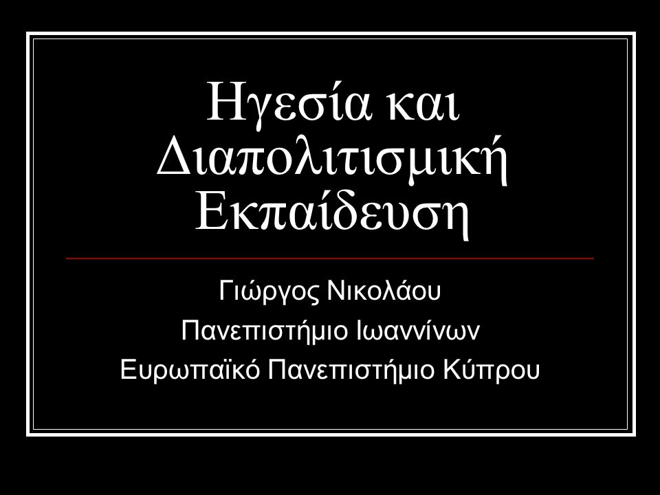 Ηγεσία και Διαπολιτισμική Εκπαίδευση Γιώργος Νικολάου Πανεπιστήμιο Ιωαννίνων Ευρωπαϊκό Πανεπιστήμιο Κύπρου