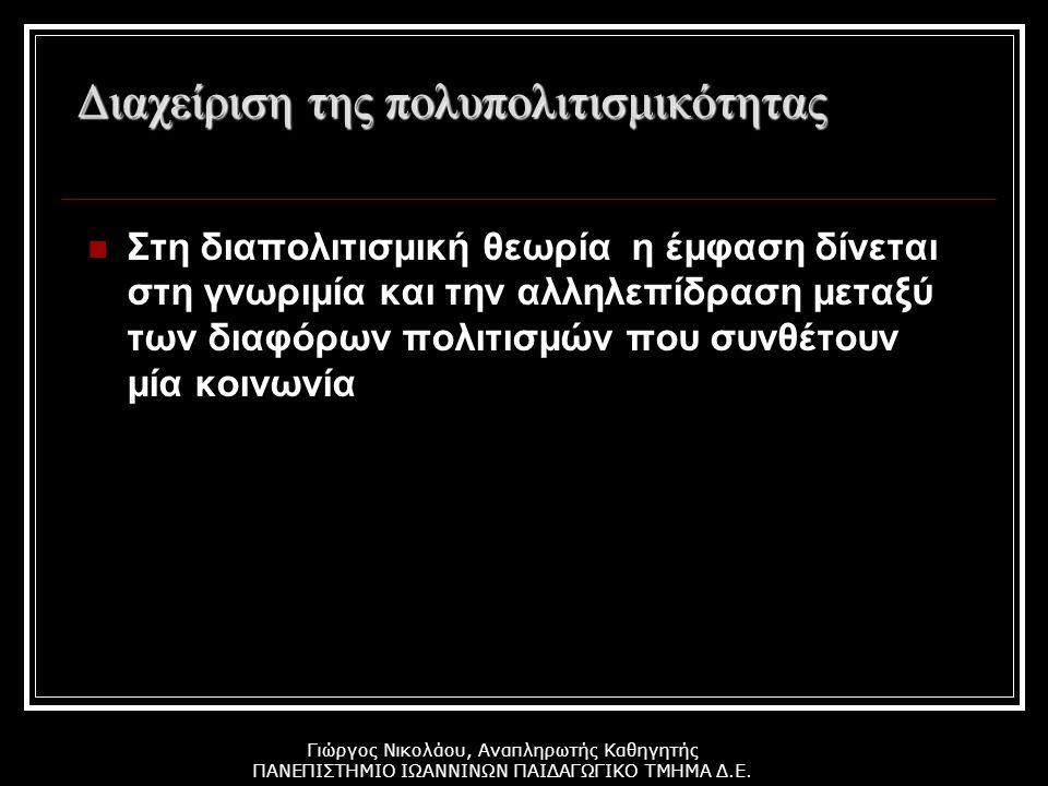 Γιώργος Νικολάου, Αναπληρωτής Καθηγητής ΠΑΝΕΠΙΣΤΗΜΙΟ ΙΩΑΝΝΙΝΩΝ ΠΑΙΔΑΓΩΓΙΚΟ ΤΜΗΜΑ Δ.Ε. Διαχείριση της πολυπολιτισμικότητας Στη διαπολιτισμική θεωρία η