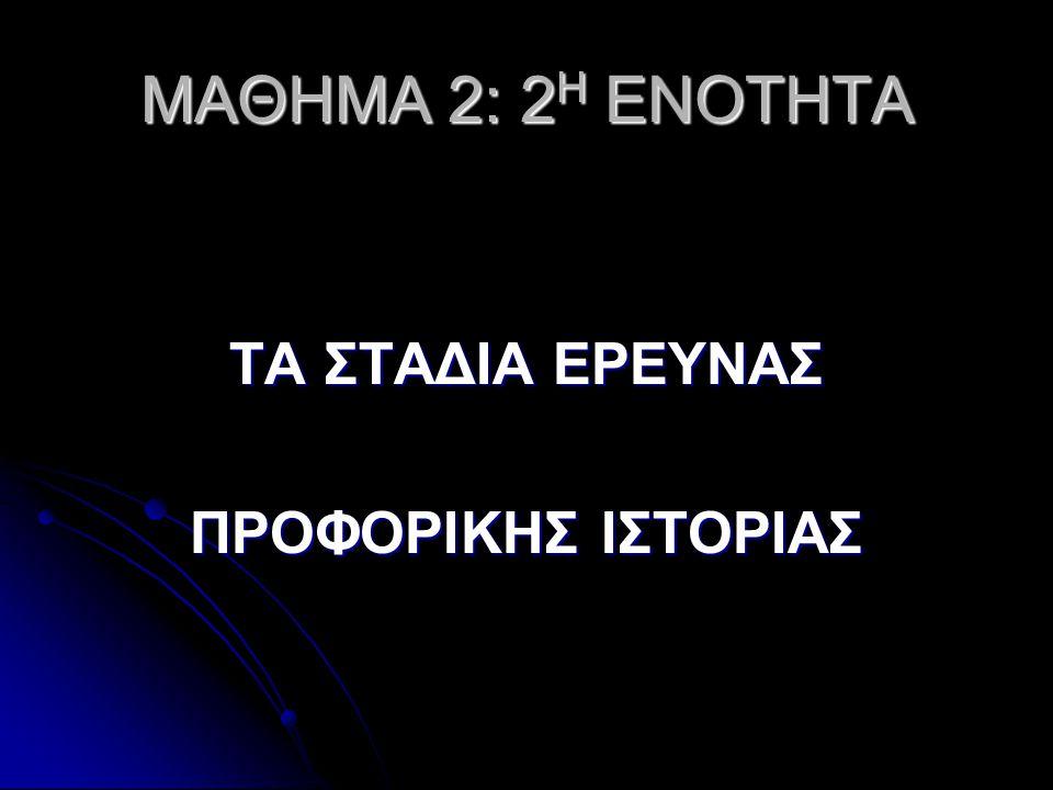 MΑΘΗΜΑ 2: 2 Η ΕΝΟΤΗΤΑ ΤΑ ΣΤΑΔΙΑ ΕΡΕΥΝΑΣ ΠΡΟΦΟΡΙΚΗΣ ΙΣΤΟΡΙΑΣ