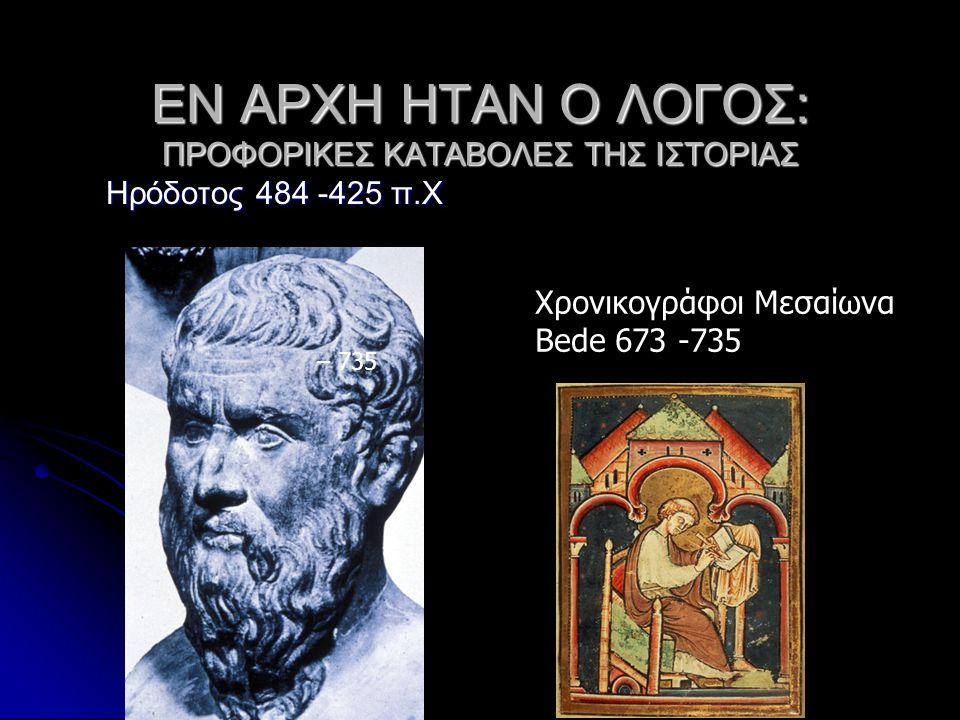 ΕΝ ΑΡΧΗ ΗΤΑΝ Ο ΛΟΓΟΣ: ΠΡΟΦΟΡΙΚΕΣ ΚΑΤΑΒΟΛΕΣ ΤΗΣ ΙΣΤΟΡΙΑΣ Ηρόδοτος 484 -425 π.Χ – 735 Χρονικογράφοι Μεσαίωνα Bede 673 -735