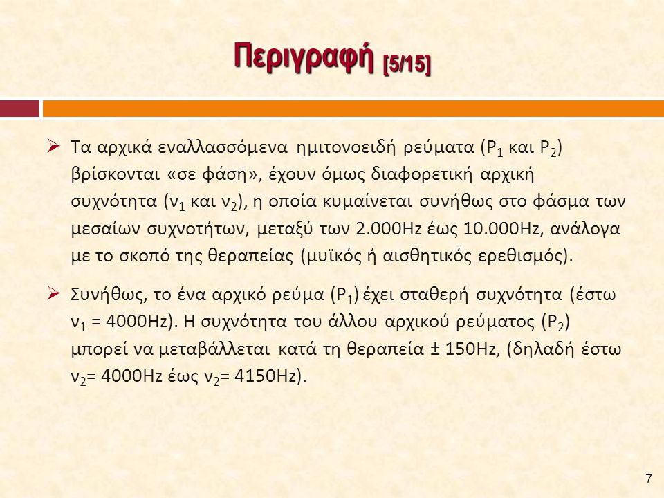 Περιγραφή [5/15]  Τα αρχικά εναλλασσόμενα ημιτονοειδή ρεύματα (Ρ 1 και Ρ 2 ) βρίσκονται «σε φάση», έχουν όμως διαφορετική αρχική συχνότητα (ν 1 και ν 2 ), η οποία κυμαίνεται συνήθως στο φάσμα των μεσαίων συχνοτήτων, μεταξύ των 2.000Hz έως 10.000Hz, ανάλογα με το σκοπό της θεραπείας (μυϊκός ή αισθητικός ερεθισμός).