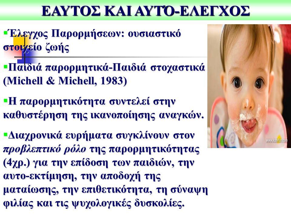 ΕΑΥΤΟΣ ΚΑΙ ΑΥΤΌ-ΕΛΕΓΧΟΣ  Έλεγχος Παρορμήσεων: ουσιαστικό στοιχείο ζωής  Παιδιά παρορμητικά-Παιδιά στοχαστικά (Michell & Michell, 1983)  Η παρορμητικότητα συντελεί στην καθυστέρηση της ικανοποίησης αναγκών.