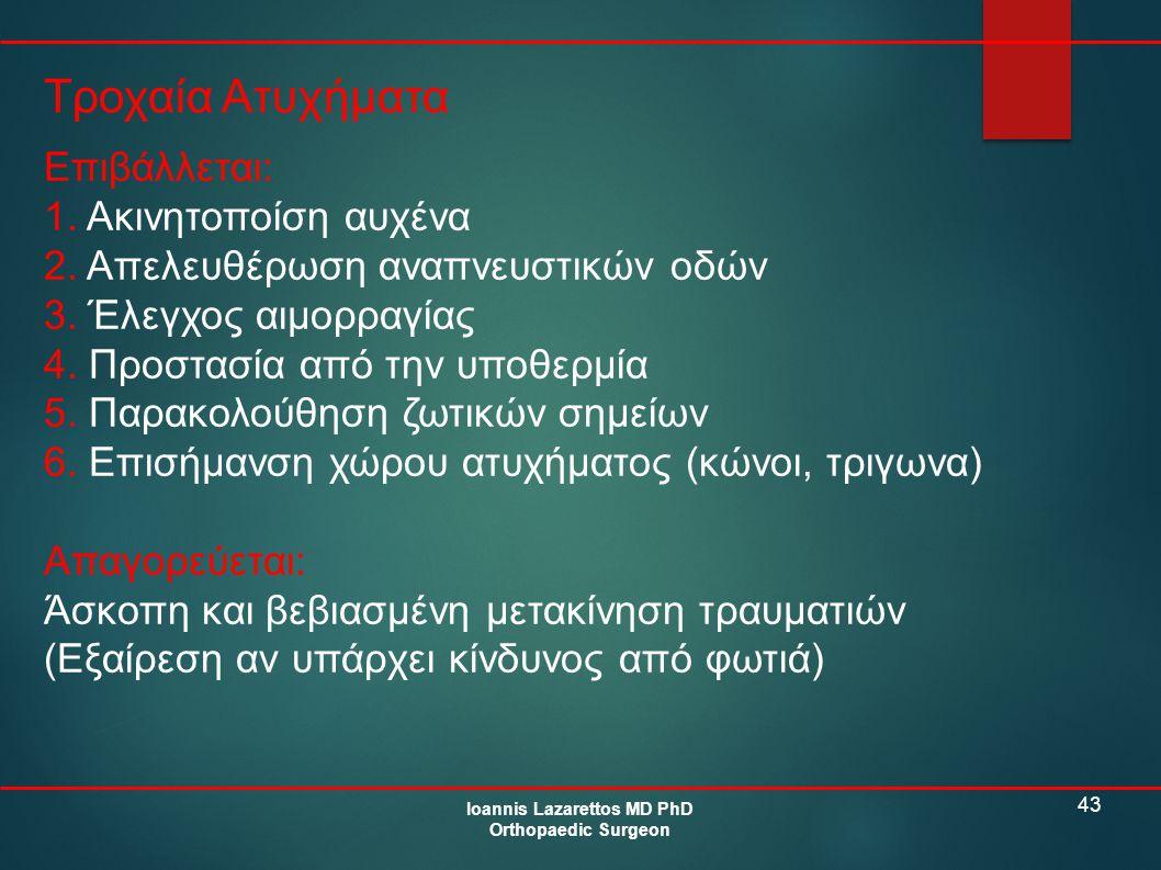 43 Τροχαία Ατυχήματα Ioannis Lazarettos MD PhD Orthopaedic Surgeon Επιβάλλεται: 1. Ακινητοποίση αυχένα 2. Απελευθέρωση αναπνευστικών οδών 3. Έλεγχος α