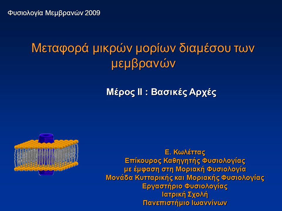 Μεταφορά μικρών μορίων διαμέσου των μεμβρανών Φυσιολογία Μεμβρανών 2009 Μέρος II : Βασικές Αρχές Ε. Κωλέττας Επίκουρος Καθηγητής Φυσιολογίας με έμφαση