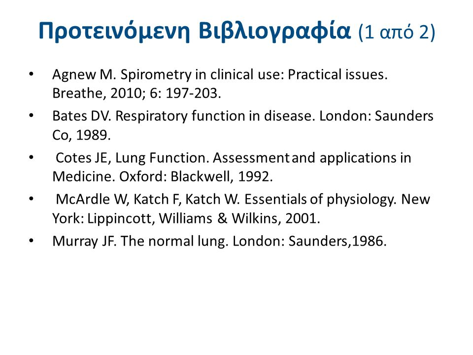 Προτεινόμενη Βιβλιογραφία (1 από 2) Agnew M. Spirometry in clinical use: Practical issues. Breathe, 2010; 6: 197-203. Bates DV. Respiratory function i