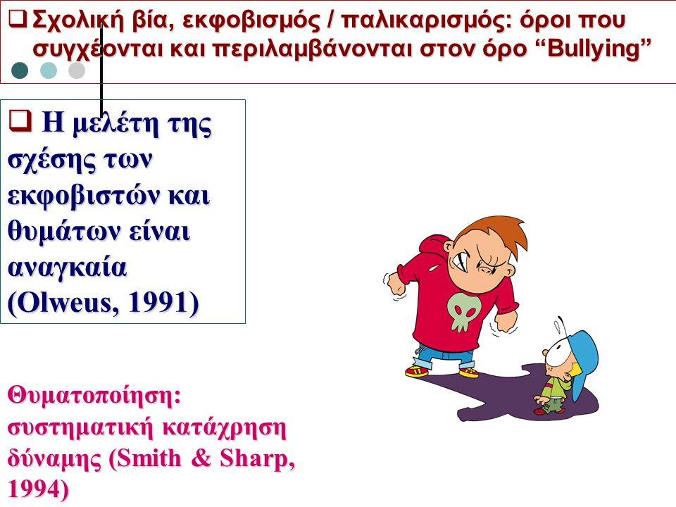  Σχολική βία, εκφοβισμός / παλικαρισμός: όροι που συγχέονται και περιλαμβάνονται στον όρο Bullying  Η μελέτη της σχέσης των εκφοβιστών και θυμάτων είναι αναγκαία (Olweus, 1991) Θυματοποίηση: συστηματική κατάχρηση δύναμης (Smith & Sharp, 1994)