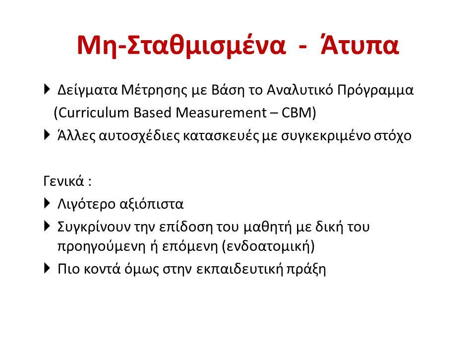 Μη-Σταθμισμένα - Άτυπα  Δείγματα Μέτρησης με Βάση το Αναλυτικό Πρόγραμμα (Curriculum Based Measurement – CBM)  Άλλες αυτοσχέδιες κατασκευές με συγκεκριμένο στόχο Γενικά :  Λιγότερο αξιόπιστα  Συγκρίνουν την επίδοση του μαθητή με δική του προηγούμενη ή επόμενη (ενδοατομική)  Πιο κοντά όμως στην εκπαιδευτική πράξη