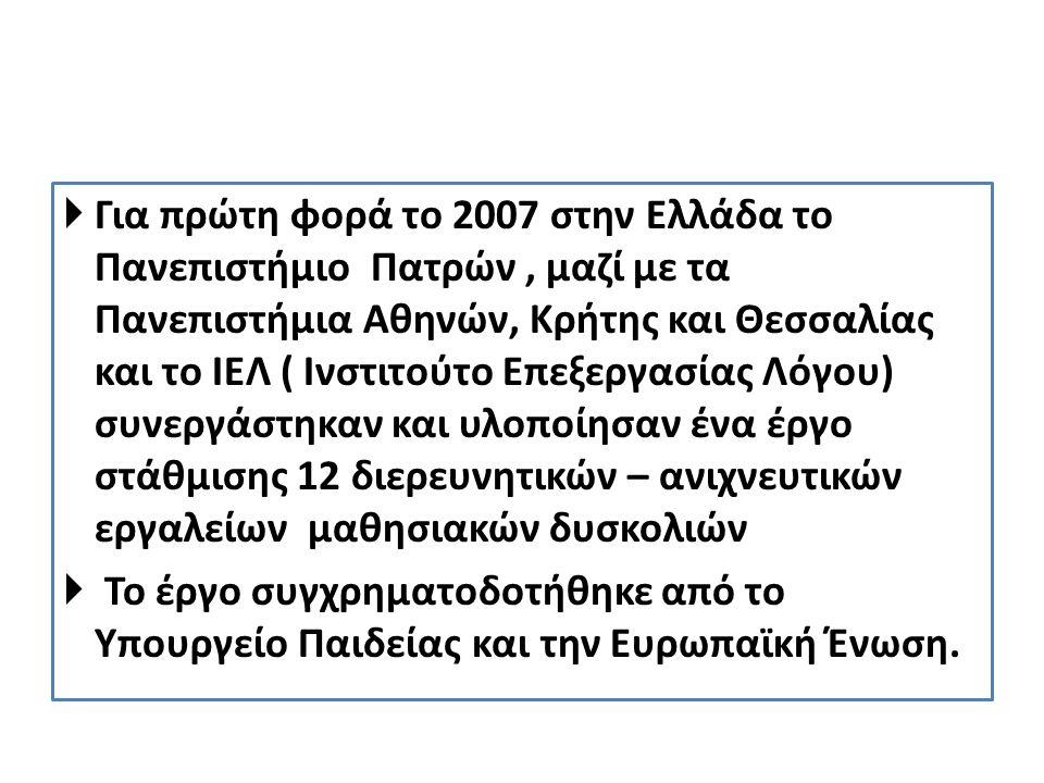  Για πρώτη φορά το 2007 στην Ελλάδα το Πανεπιστήμιο Πατρών, μαζί με τα Πανεπιστήμια Αθηνών, Κρήτης και Θεσσαλίας και το ΙΕΛ ( Ινστιτούτο Επεξεργασίας Λόγου) συνεργάστηκαν και υλοποίησαν ένα έργο στάθμισης 12 διερευνητικών – ανιχνευτικών εργαλείων μαθησιακών δυσκολιών  Το έργο συγχρηματοδοτήθηκε από το Υπουργείο Παιδείας και την Ευρωπαϊκή Ένωση.