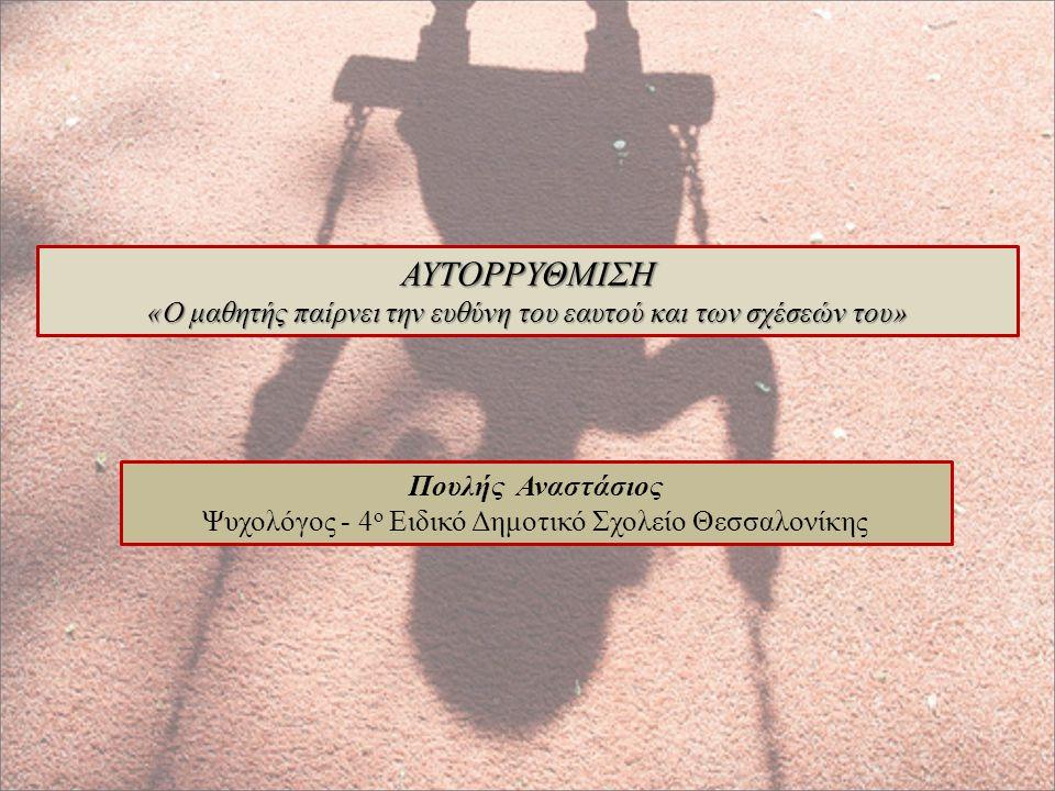 ΑΥΤΟΡΡΥΘΜΙΣΗ «Ο μαθητής παίρνει την ευθύνη του εαυτού και των σχέσεών του» Πουλής Αναστάσιος Ψυχολόγος - 4 ο Ειδικό Δημοτικό Σχολείο Θεσσαλονίκης