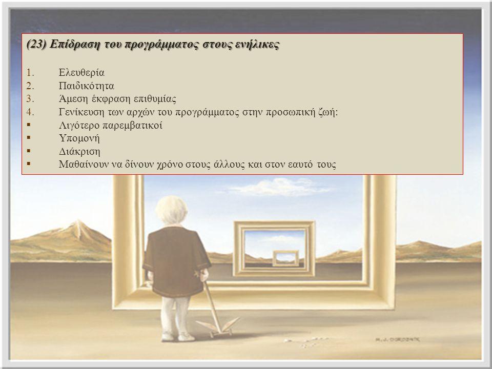 (23) Επίδραση του προγράμματος στους ενήλικες 1.Ελευθερία 2.Παιδικότητα 3.Άμεση έκφραση επιθυμίας 4.Γενίκευση των αρχών του προγράμματος στην προσωπικ