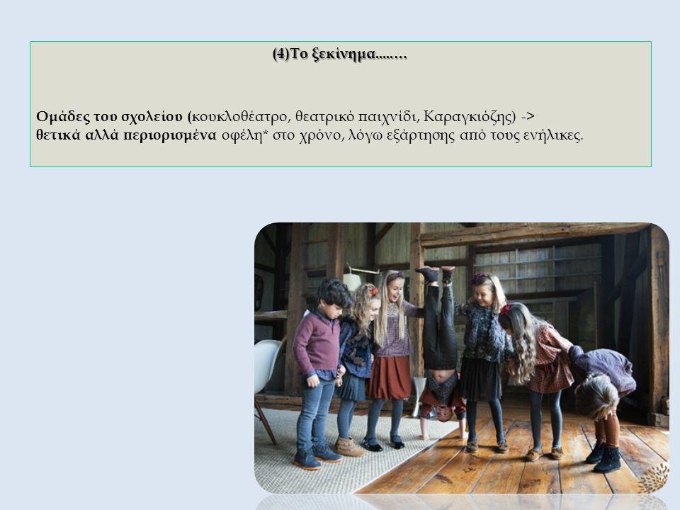 (4)Το ξεκίνημα.....… Ομάδες του σχολείου ( κουκλοθέατρο, θεατρικό παιχνίδι, Καραγκιόζης) -> θετικά αλλά περιορισμένα οφέλη* στο χρόνο, λόγω εξάρτησης