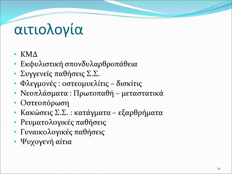 αιτιολογία ΚΜΔ Εκφυλιστική σπονδυλαρθροπάθεια Συγγενείς παθήσεις Σ.Σ. Φλεγμονές : οστεομυελίτις – δισκίτις Νεοπλάσματα : Πρωτοπαθή – μεταστατικά Οστεο