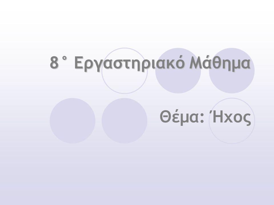 8° Εργαστηριακό Μάθημα Θέμα: Ήχος