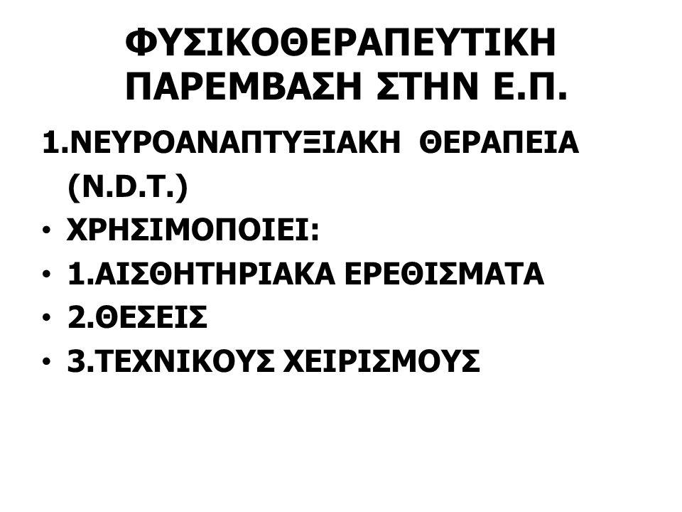 ΦΥΣΙΚΟΘΕΡΑΠΕΥΤΙΚΗ ΠΑΡΕΜΒΑΣΗ ΣΤΗΝ Ε.Π. 1.NEYΡΟΑΝΑΠΤΥΞΙΑΚΗ ΘΕΡΑΠΕΙΑ (Ν.D.T.) XΡΗΣΙΜΟΠΟΙΕΙ: 1.ΑΙΣΘΗΤΗΡΙΑΚΑ ΕΡΕΘΙΣΜΑΤΑ 2.ΘΕΣΕΙΣ 3.ΤΕΧΝΙΚΟΥΣ ΧΕΙΡΙΣΜΟΥΣ