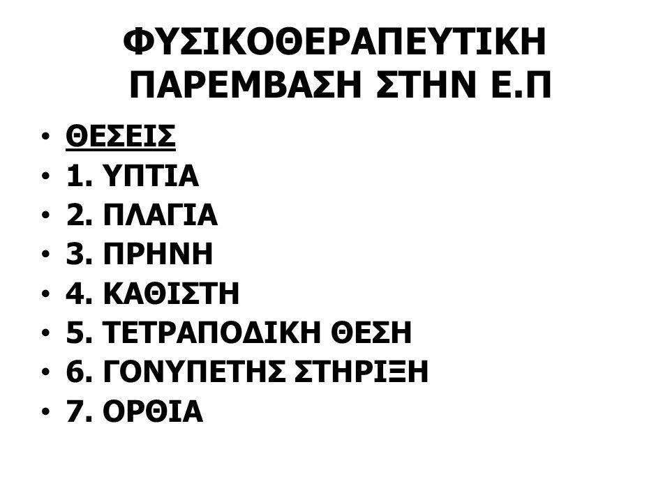ΦΥΣΙΚΟΘΕΡΑΠΕΥΤΙΚΗ ΠΑΡΕΜΒΑΣΗ ΣΤΗΝ Ε.Π ΘΕΣΕΙΣ 1. ΥΠΤΙΑ 2. ΠΛΑΓΙΑ 3. ΠΡΗΝΗ 4. ΚΑΘΙΣΤΗ 5. ΤΕΤΡΑΠΟΔΙΚΗ ΘΕΣΗ 6. ΓΟΝΥΠΕΤΗΣ ΣΤΗΡΙΞΗ 7. ΟΡΘΙΑ