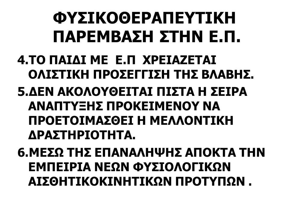 ΦΥΣΙΚΟΘΕΡΑΠΕΥΤΙΚΗ ΠΑΡΕΜΒΑΣΗ ΣΤΗΝ Ε.Π. 4.ΤΟ ΠΑΙΔΙ ΜΕ Ε.Π ΧΡΕΙΑΖΕΤΑΙ ΟΛΙΣΤΙΚΗ ΠΡΟΣΕΓΓΙΣΗ ΤΗΣ ΒΛΑΒΗΣ. 5.ΔΕΝ ΑΚΟΛΟΥΘΕΙΤΑΙ ΠΙΣΤΑ Η ΣΕΙΡΑ ΑΝΑΠΤΥΞΗΣ ΠΡΟΚΕΙΜΕ