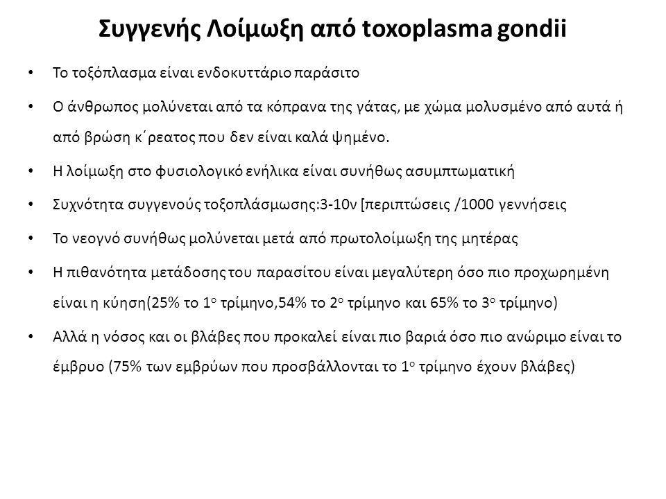 Συγγενής Λοίμωξη από toxoplasma gondii Το τοξόπλασμα είναι ενδοκυττάριο παράσιτο Ο άνθρωπος μολύνεται από τα κόπρανα της γάτας, με χώμα μολυσμένο από αυτά ή από βρώση κ΄ρεατος που δεν είναι καλά ψημένο.