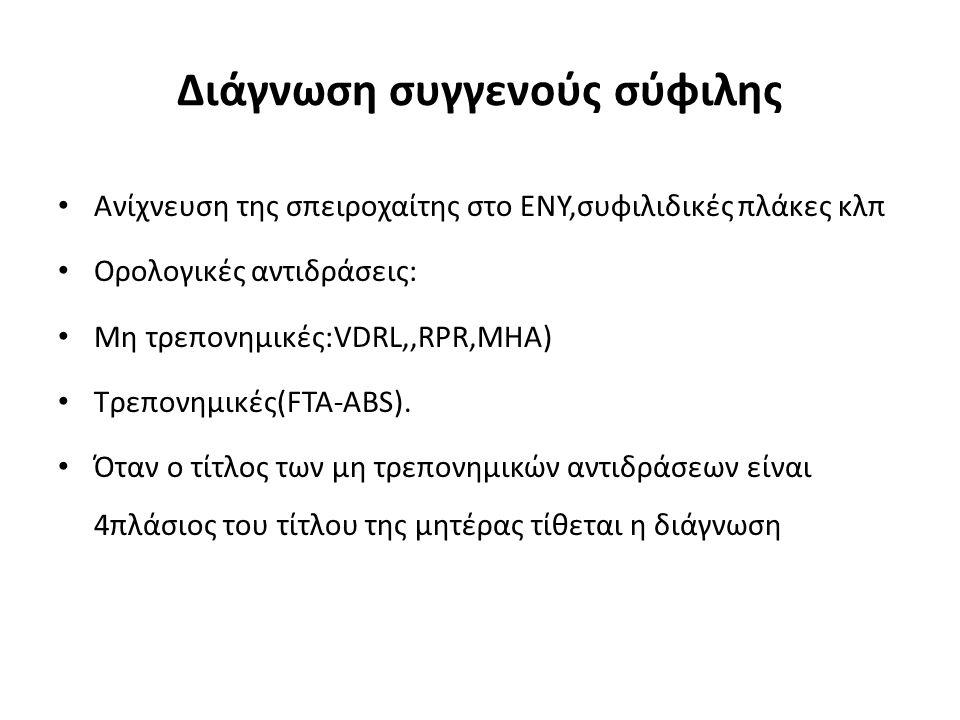 Διάγνωση συγγενούς σύφιλης Ανίχνευση της σπειροχαίτης στο ΕΝΥ,συφιλιδικές πλάκες κλπ Ορολογικές αντιδράσεις: Μη τρεπονημικές:VDRL,,RPR,MHA) Τρεπονημικές(FTA-ABS).