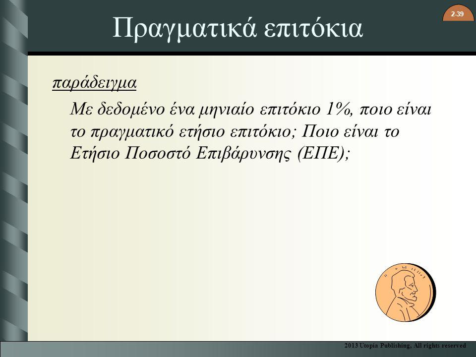 2-39 Πραγματικά επιτόκια παράδειγμα Με δεδομένο ένα μηνιαίο επιτόκιο 1%, ποιο είναι το πραγματικό ετήσιο επιτόκιο; Ποιο είναι το Ετήσιο Ποσοστό Επιβάρυνσης (ΕΠΕ); 2013 Utopia Publishing, All rights reserved