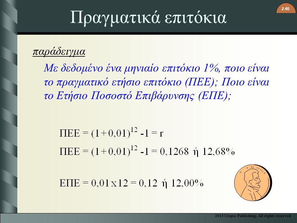 2-40 Πραγματικά επιτόκια παράδειγμα Με δεδομένο ένα μηνιαίο επιτόκιο 1%, ποιο είναι το πραγματικό ετήσιο επιτόκιο (ΠΕΕ); Ποιο είναι το Ετήσιο Ποσοστό Επιβάρυνσης (ΕΠΕ); 2013 Utopia Publishing, All rights reserved