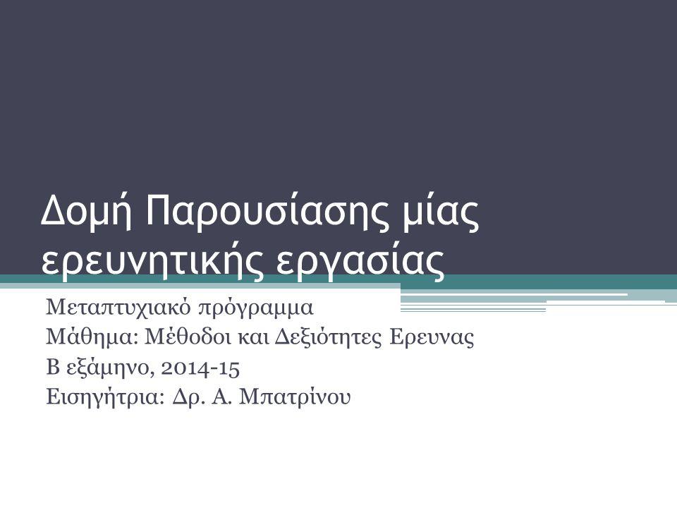 Δομή Παρουσίασης μίας ερευνητικής εργασίας Μεταπτυχιακό πρόγραμμα Μάθημα: Μέθοδοι και Δεξιότητες Ερευνας Β εξάμηνο, 2014-15 Εισηγήτρια: Δρ. Α. Μπατρίν