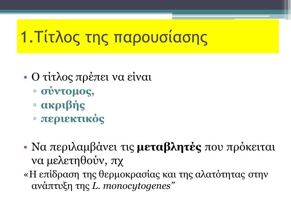 1.Τίτλος της παρουσίασης Ο τίτλος πρέπει να είναι ▫σύντομος, ▫ακριβής ▫περιεκτικός Να περιλαμβάνει τις μεταβλητές που πρόκειται να μελετηθούν, πχ «Η επίδραση της θερμοκρασίας και της αλατότητας στην ανάπτυξη της L.