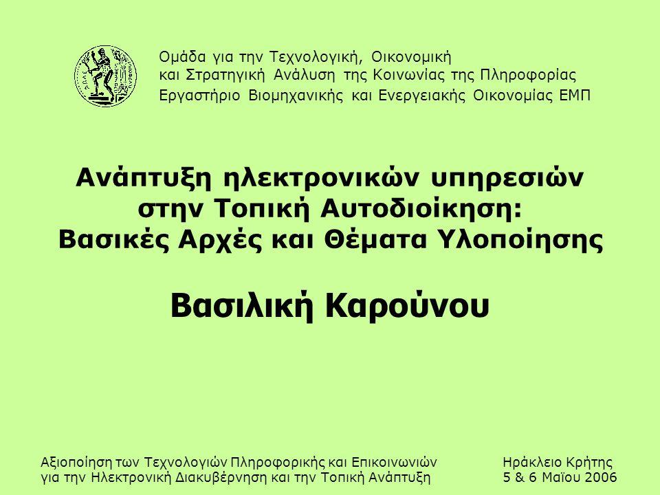 Αξιοποίηση των Τεχνολογιών Πληροφορικής και ΕπικοινωνιώνΗράκλειο Κρήτης για την Ηλεκτρονική Διακυβέρνηση και την Τοπική Ανάπτυξη5 & 6 Μαϊου 2006 Ανάπτυξη ηλεκτρονικών υπηρεσιών στην Τοπική Αυτοδιοίκηση: Βασικές Αρχές και Θέματα Υλοποίησης Βασιλική Καρούνου Ομάδα για την Τεχνολογική, Οικονομική και Στρατηγική Ανάλυση της Κοινωνίας της Πληροφορίας Εργαστήριο Βιομηχανικής και Ενεργειακής Οικονομίας ΕΜΠ