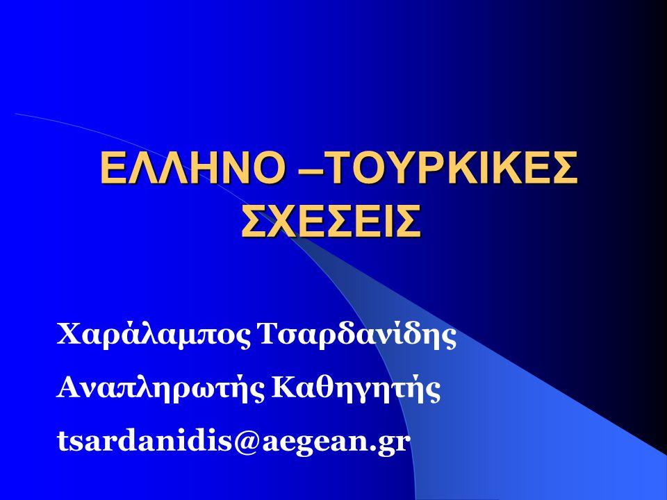 ΕΛΛΗΝΟ –ΤΟΥΡΚΙΚΕΣ ΣΧΕΣΕΙΣ ΕΛΛΗΝΟ –ΤΟΥΡΚΙΚΕΣ ΣΧΕΣΕΙΣ Χαράλαμπος Τσαρδανίδης Αναπληρωτής Καθηγητής tsardanidis@aegean.gr