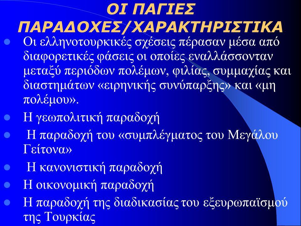 ΟΙ ΠΑΓΙΕΣ ΠΑΡΑΔΟΧΕΣ/ΧΑΡΑΚΤΗΡΙΣΤΙΚΑ Οι ελληνοτουρκικές σχέσεις πέρασαν μέσα από διαφορετικές φάσεις οι οποίες εναλλάσσονταν μεταξύ περιόδων πολέμων, φιλίας, συμμαχίας και διαστημάτων «ειρηνικής συνύπαρξης» και «μη πολέμου».