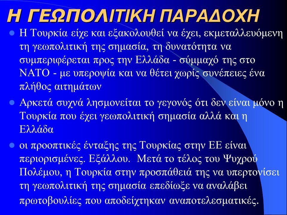 Η ΓΕΩΠΟΛ ΙΤΙΚΗ ΠΑΡΑΔΟΧΗ H Τουρκία είχε και εξακολουθεί να έχει, εκμεταλλευόμενη τη γεωπολιτική της σημασία, τη δυνατότητα να συμπεριφέρεται προς την Ελλάδα - σύμμαχό της στο ΝΑΤΟ - με υπεροψία και να θέτει χωρίς συνέπειες ένα πλήθος αιτημάτων Αρκετά συχνά λησμονείται το γεγονός ότι δεν είναι μόνο η Τουρκία που έχει γεωπολιτική σημασία αλλά και η Ελλάδα οι προοπτικές ένταξης της Τουρκίας στην ΕΕ είναι περιορισμένες.