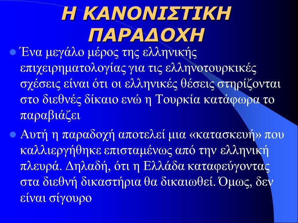 Η ΚΑΝΟΝΙΣΤΙΚΗ ΠΑΡΑΔΟΧΗ Ένα μεγάλο μέρος της ελληνικής επιχειρηματολογίας για τις ελληνοτουρκικές σχέσεις είναι ότι οι ελληνικές θέσεις στηρίζονται στο διεθνές δίκαιο ενώ η Τουρκία κατάφωρα το παραβιάζει Αυτή η παραδοχή αποτελεί μια «κατασκευή» που καλλιεργήθηκε επισταμένως από την ελληνική πλευρά.