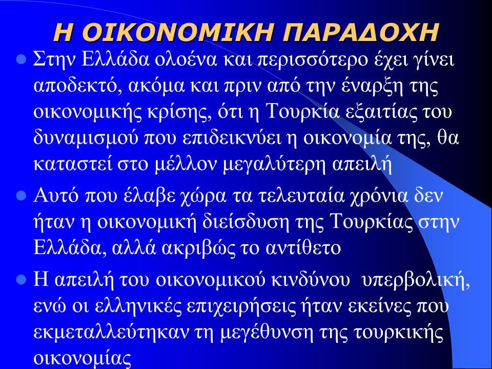 Η ΟΙΚΟΝΟΜΙΚΗ ΠΑΡΑΔΟΧΗ Στην Ελλάδα ολοένα και περισσότερο έχει γίνει αποδεκτό, ακόμα και πριν από την έναρξη της οικονομικής κρίσης, ότι η Τουρκία εξαιτίας του δυναμισμού που επιδεικνύει η οικονομία της, θα καταστεί στο μέλλον μεγαλύτερη απειλή Αυτό που έλαβε χώρα τα τελευταία χρόνια δεν ήταν η οικονομική διείσδυση της Τουρκίας στην Ελλάδα, αλλά ακριβώς το αντίθετο Η απειλή του οικονομικού κινδύνου υπερβολική, ενώ οι ελληνικές επιχειρήσεις ήταν εκείνες που εκμεταλλεύτηκαν τη μεγέθυνση της τουρκικής οικονομίας